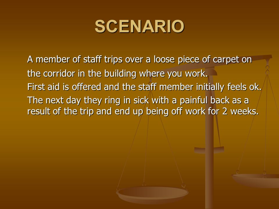 SCENARIO A member of staff trips over a loose piece of carpet on the corridor in the building where you work.