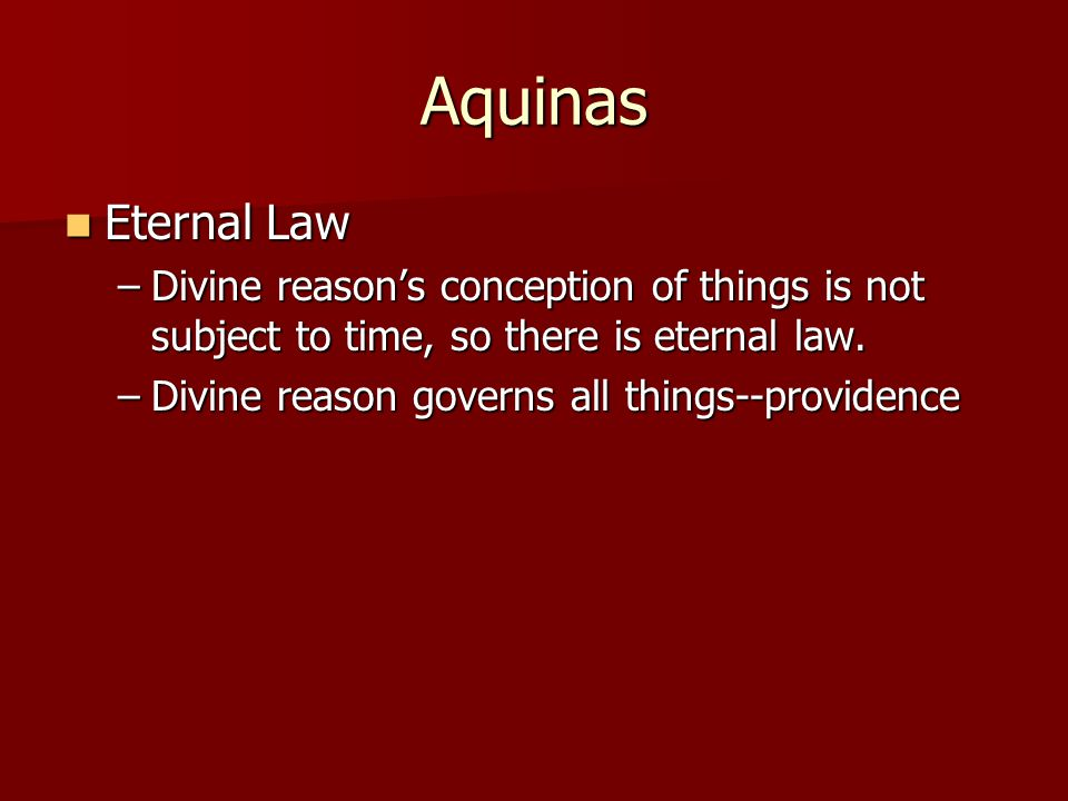 Aquinas Eternal Law Eternal Law –Divine reasons conception of things is not subject to time, so there is eternal law. –Divine reason governs all thing