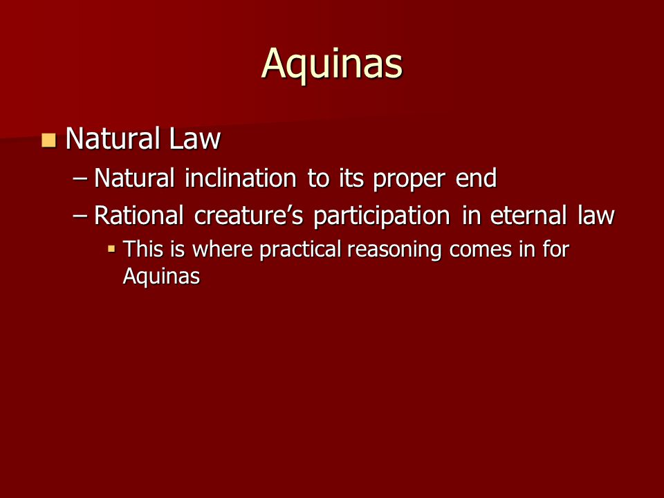 Aquinas Natural Law Natural Law –Natural inclination to its proper end –Rational creatures participation in eternal law This is where practical reason