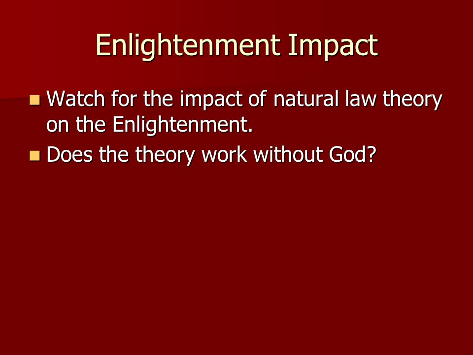 Enlightenment Impact Watch for the impact of natural law theory on the Enlightenment. Watch for the impact of natural law theory on the Enlightenment.