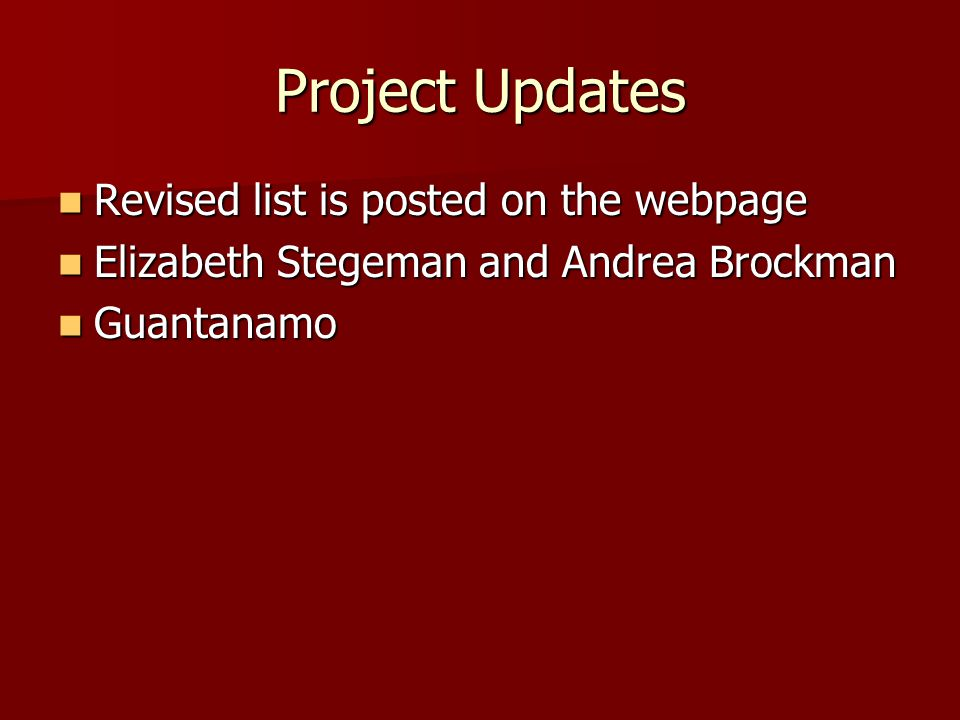 Project Updates Revised list is posted on the webpage Revised list is posted on the webpage Elizabeth Stegeman and Andrea Brockman Elizabeth Stegeman and Andrea Brockman Guantanamo Guantanamo