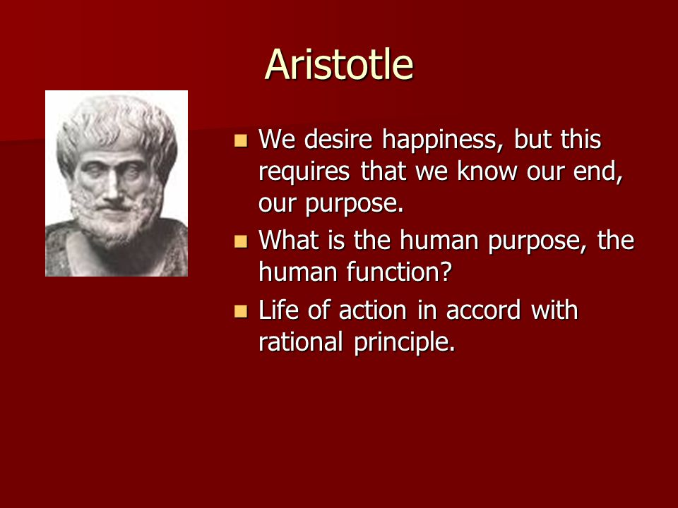 Aristotle We desire happiness, but this requires that we know our end, our purpose. We desire happiness, but this requires that we know our end, our p
