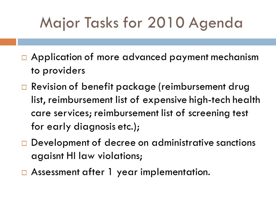 Major Tasks for 2010 Agenda Application of more advanced payment mechanism to providers Revision of benefit package (reimbursement drug list, reimbursement list of expensive high-tech health care services; reimbursement list of screening test for early diagnosis etc.); Development of decree on administrative sanctions agaisnt HI law violations; Assessment after 1 year implementation.