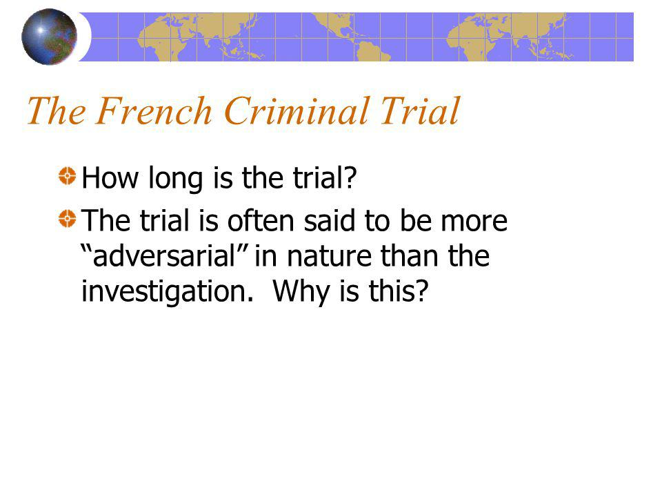 The French Criminal Trial How long is the trial? The trial is often said to be more adversarial in nature than the investigation. Why is this?