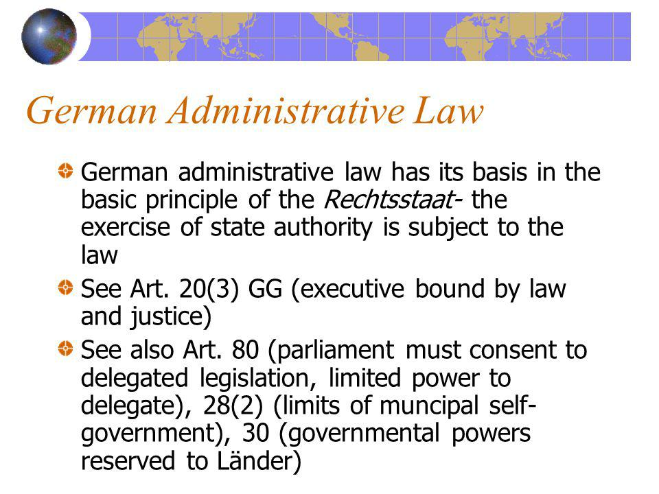 German Administrative Law German administrative law has its basis in the basic principle of the Rechtsstaat- the exercise of state authority is subjec