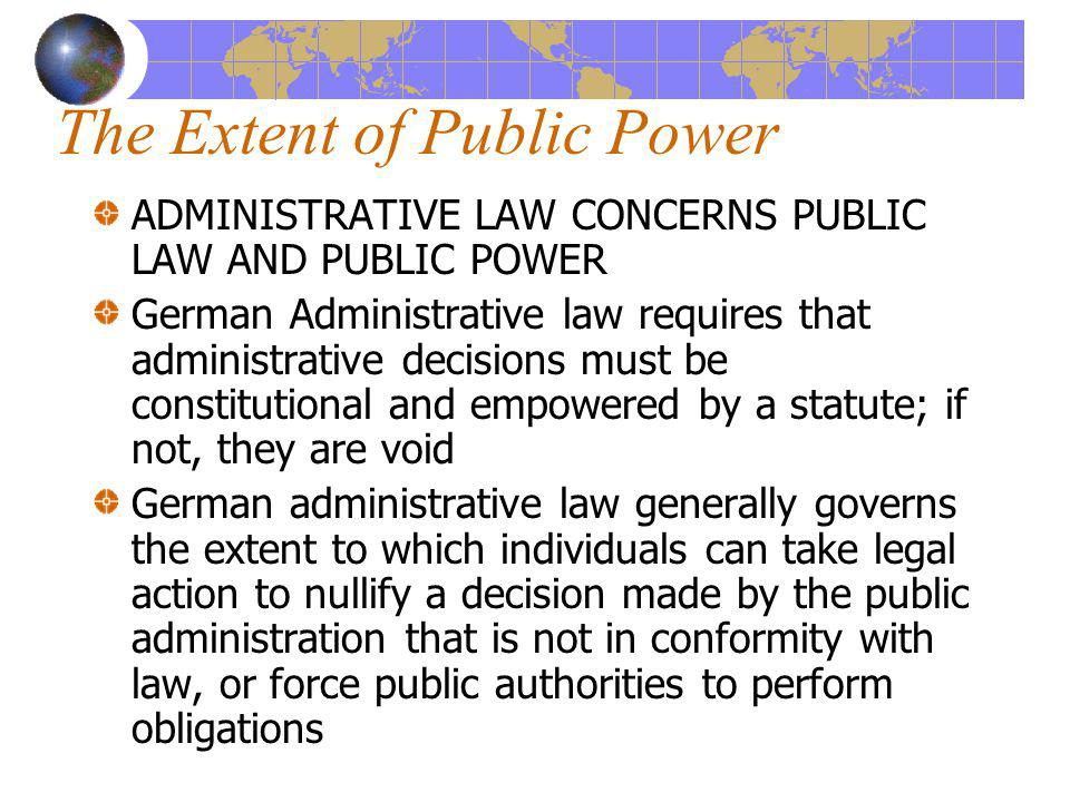 The Extent of Public Power ADMINISTRATIVE LAW CONCERNS PUBLIC LAW AND PUBLIC POWER German Administrative law requires that administrative decisions mu