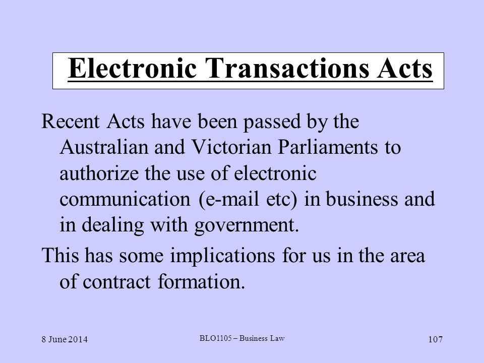 8 June 2014 BLO1105 – Business Law 107 Electronic Transactions Acts Recent Acts have been passed by the Australian and Victorian Parliaments to author