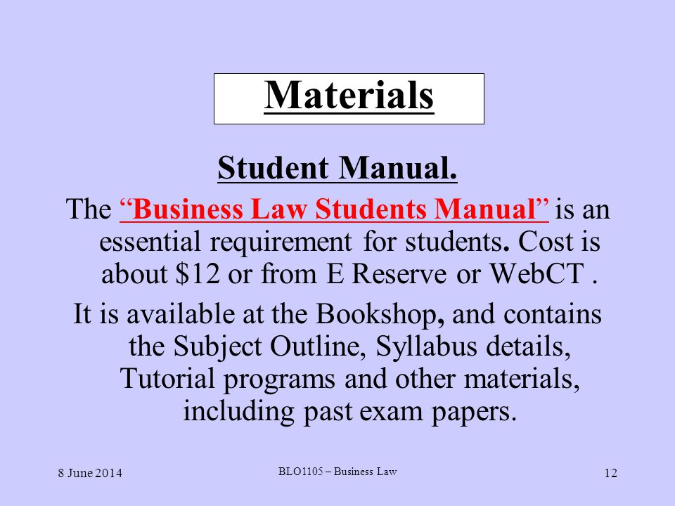 8 June 2014 BLO1105 – Business Law 12 Materials Student Manual. The Business Law Students Manual is an essential requirement for students. Cost is abo
