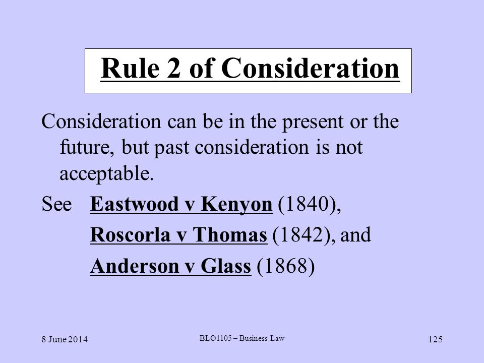 8 June 2014 BLO1105 – Business Law 125 Rule 2 of Consideration Consideration can be in the present or the future, but past consideration is not accept