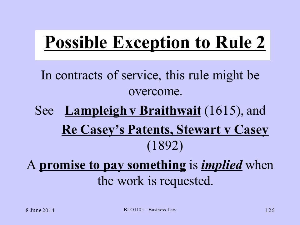 8 June 2014 BLO1105 – Business Law 126 Possible Exception to Rule 2 In contracts of service, this rule might be overcome. SeeLampleigh v Braithwait (1