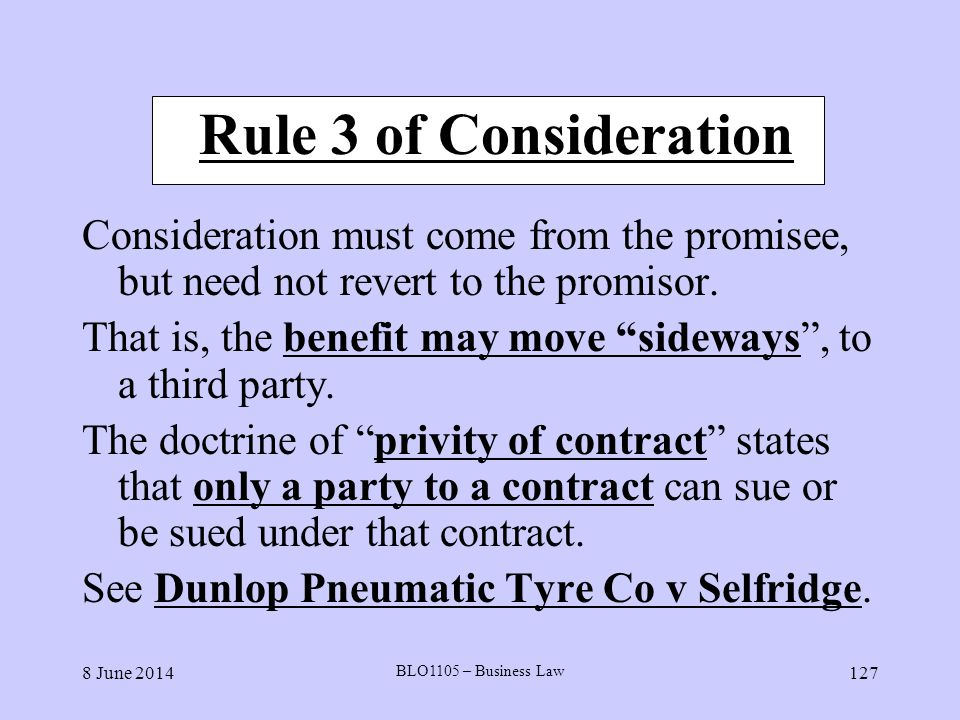 8 June 2014 BLO1105 – Business Law 127 Rule 3 of Consideration Consideration must come from the promisee, but need not revert to the promisor. That is