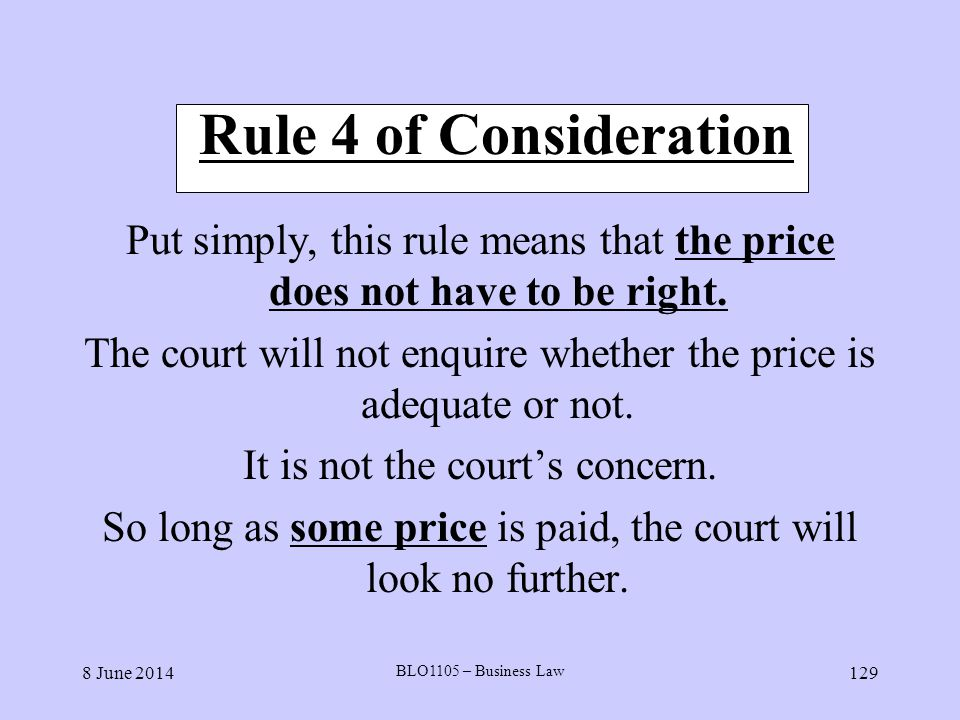 8 June 2014 BLO1105 – Business Law 129 Rule 4 of Consideration Put simply, this rule means that the price does not have to be right. The court will no