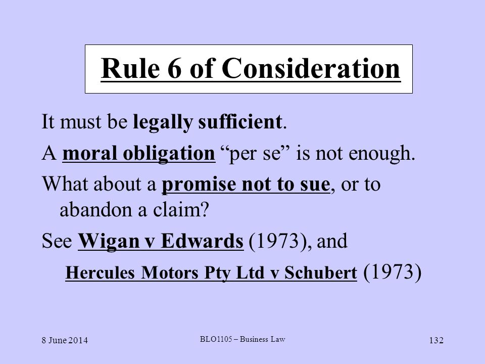 8 June 2014 BLO1105 – Business Law 132 Rule 6 of Consideration It must be legally sufficient. A moral obligation per se is not enough. What about a pr
