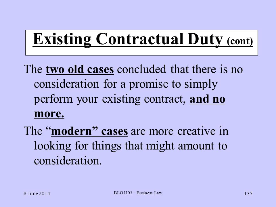 8 June 2014 BLO1105 – Business Law 135 Existing Contractual Duty (cont) The two old cases concluded that there is no consideration for a promise to si
