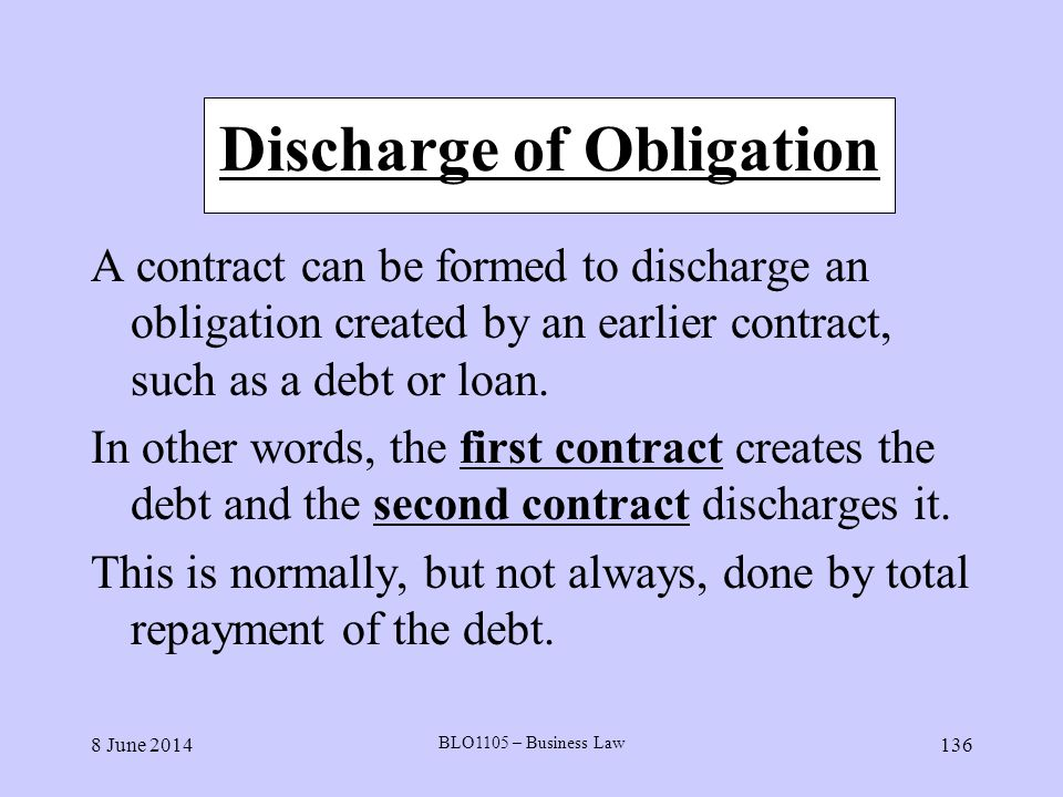 8 June 2014 BLO1105 – Business Law 136 Discharge of Obligation A contract can be formed to discharge an obligation created by an earlier contract, suc