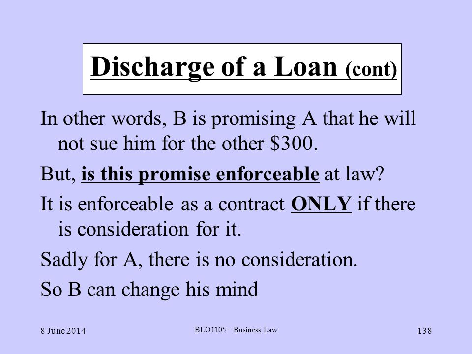 8 June 2014 BLO1105 – Business Law 138 Discharge of a Loan (cont) In other words, B is promising A that he will not sue him for the other $300. But, i