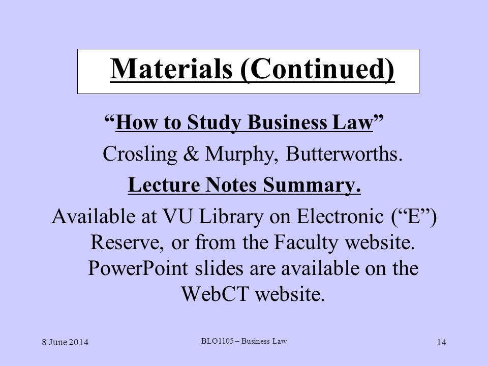 8 June 2014 BLO1105 – Business Law 14 Materials (Continued) How to Study Business Law Crosling & Murphy, Butterworths. Lecture Notes Summary. Availabl