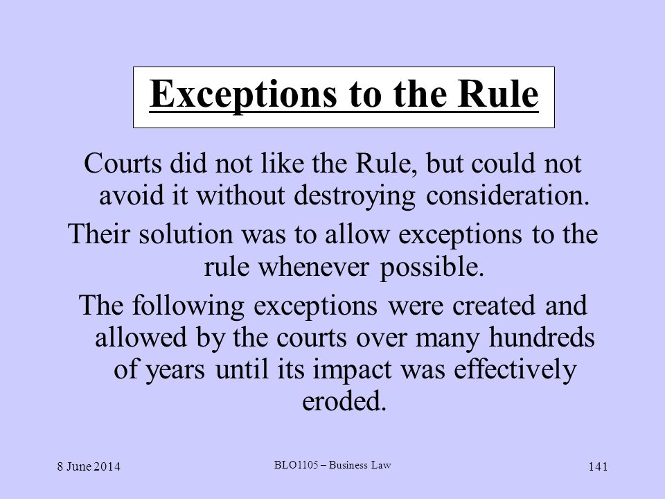 8 June 2014 BLO1105 – Business Law 141 Exceptions to the Rule Courts did not like the Rule, but could not avoid it without destroying consideration. T