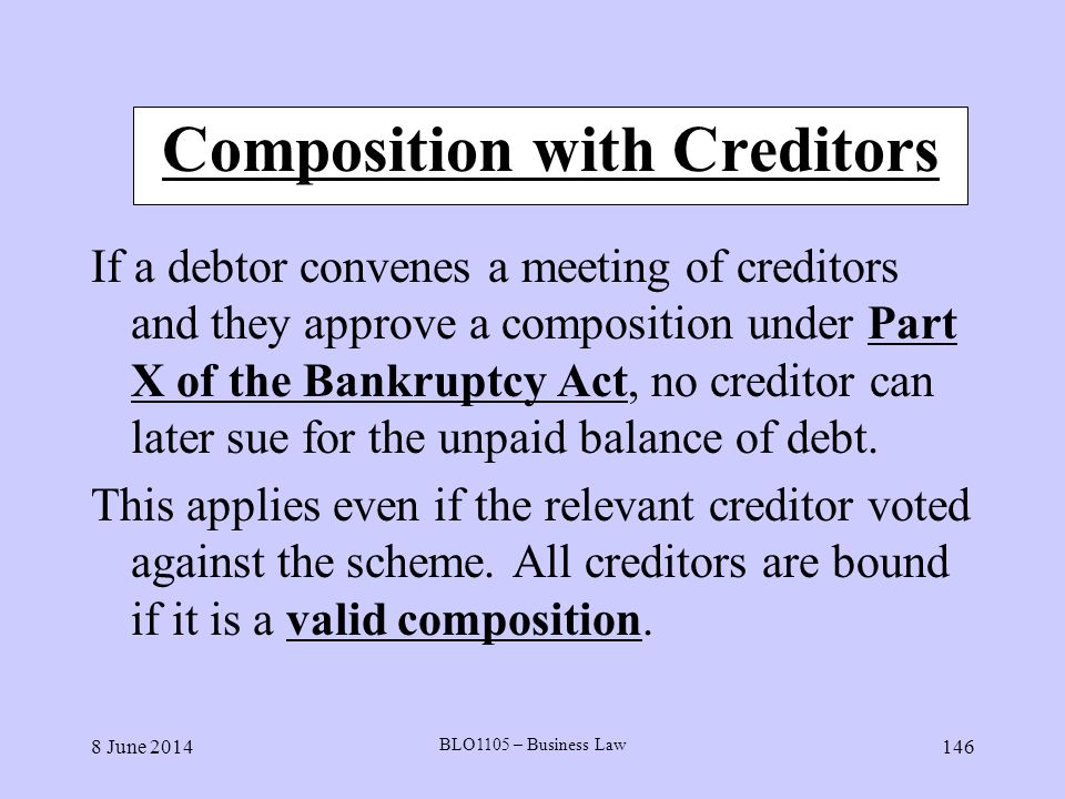 8 June 2014 BLO1105 – Business Law 146 Composition with Creditors If a debtor convenes a meeting of creditors and they approve a composition under Par