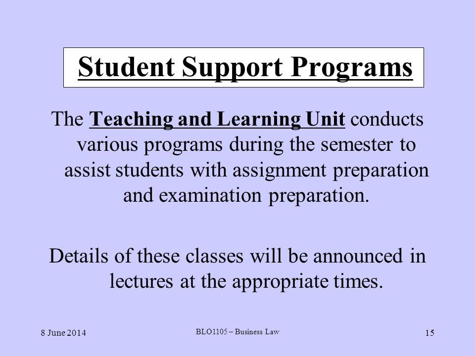 8 June 2014 BLO1105 – Business Law 15 Student Support Programs The Teaching and Learning Unit conducts various programs during the semester to assist