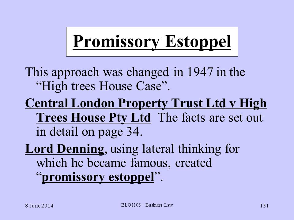 8 June 2014 BLO1105 – Business Law 151 Promissory Estoppel This approach was changed in 1947 in the High trees House Case. Central London Property Tru