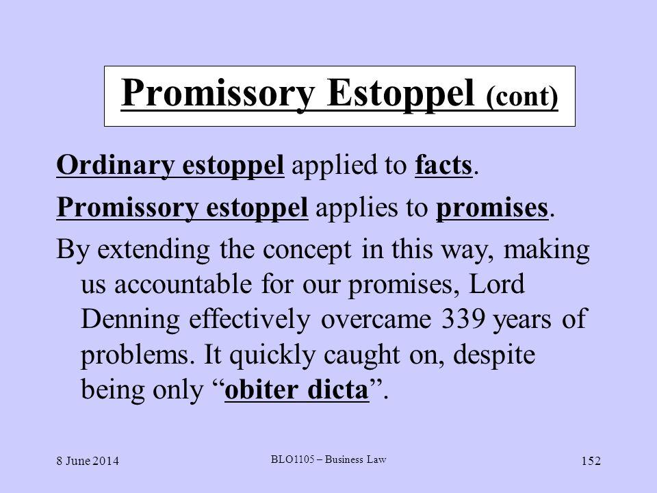 8 June 2014 BLO1105 – Business Law 152 Promissory Estoppel (cont) Ordinary estoppel applied to facts. Promissory estoppel applies to promises. By exte