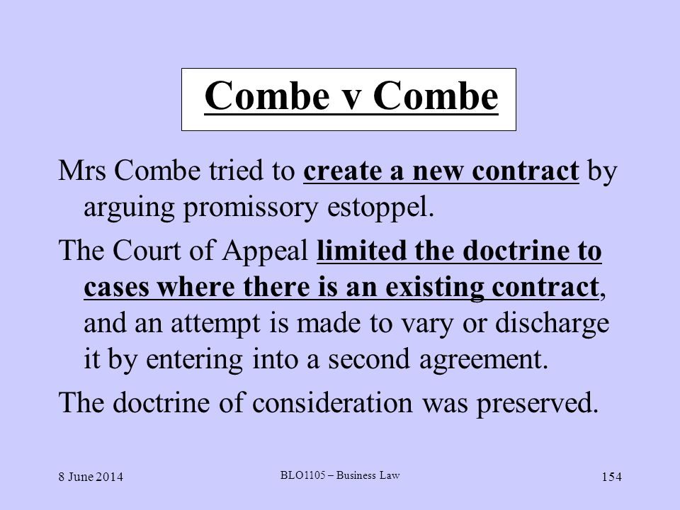 8 June 2014 BLO1105 – Business Law 154 Combe v Combe Mrs Combe tried to create a new contract by arguing promissory estoppel. The Court of Appeal limi
