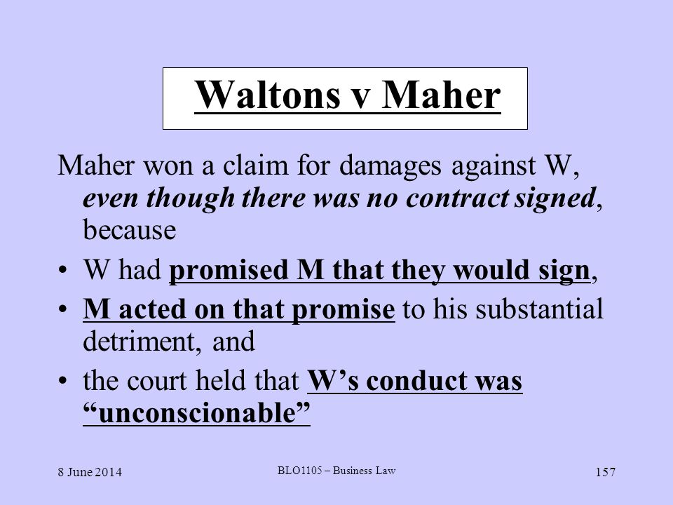 8 June 2014 BLO1105 – Business Law 157 Waltons v Maher Maher won a claim for damages against W, even though there was no contract signed, because W ha