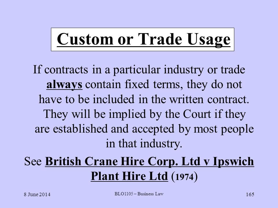 8 June 2014 BLO1105 – Business Law 165 Custom or Trade Usage If contracts in a particular industry or trade always contain fixed terms, they do not ha