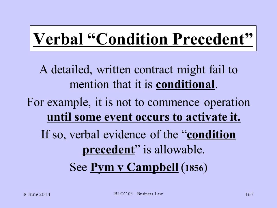 8 June 2014 BLO1105 – Business Law 167 Verbal Condition Precedent A detailed, written contract might fail to mention that it is conditional. For examp