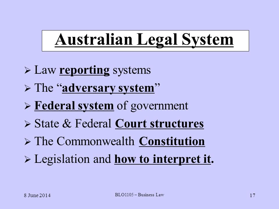 8 June 2014 BLO1105 – Business Law 17 Australian Legal System Law reporting systems The adversary system Federal system of government State & Federal
