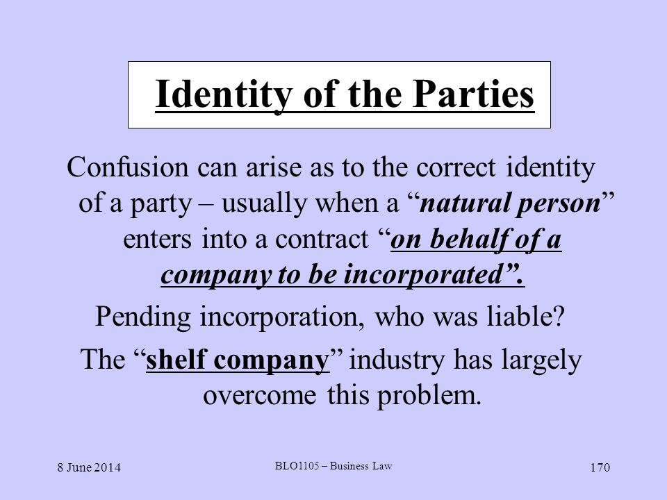 8 June 2014 BLO1105 – Business Law 170 Identity of the Parties Confusion can arise as to the correct identity of a party – usually when a natural pers