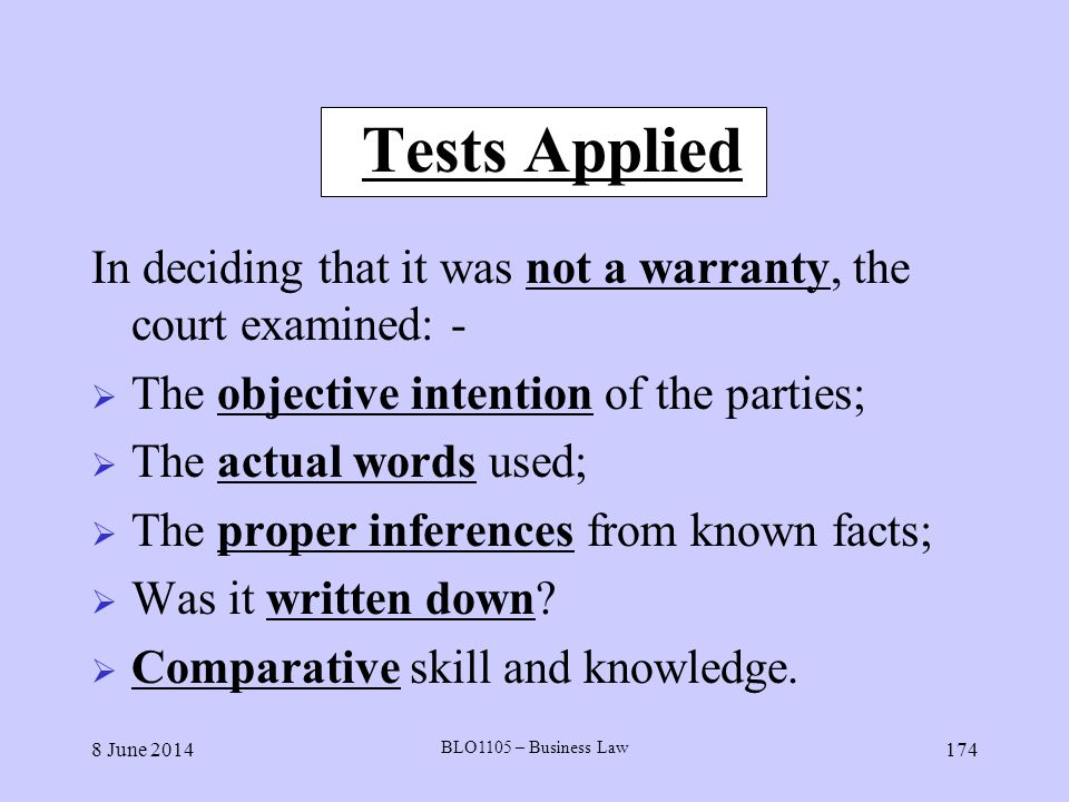8 June 2014 BLO1105 – Business Law 174 Tests Applied In deciding that it was not a warranty, the court examined: - The objective intention of the part