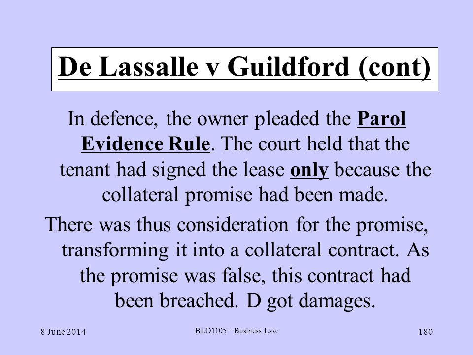 8 June 2014 BLO1105 – Business Law 180 De Lassalle v Guildford (cont) In defence, the owner pleaded the Parol Evidence Rule. The court held that the t