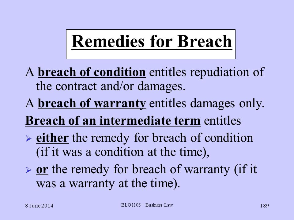 8 June 2014 BLO1105 – Business Law 189 Remedies for Breach A breach of condition entitles repudiation of the contract and/or damages. A breach of warr