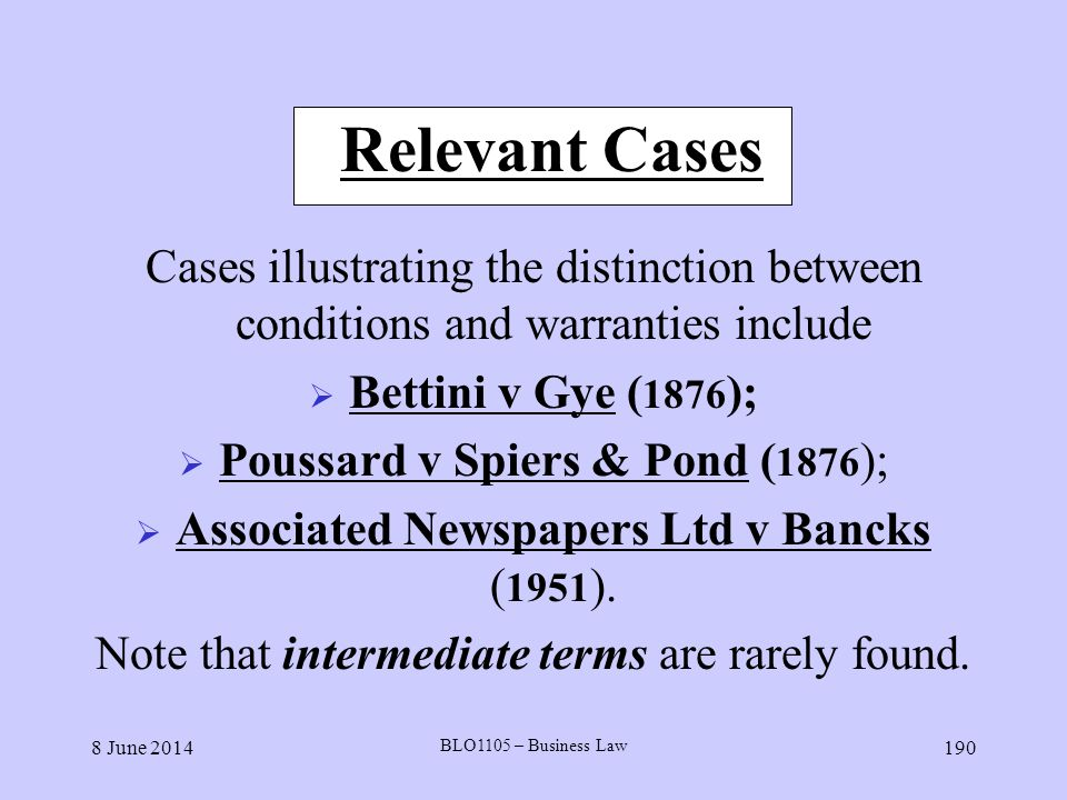 8 June 2014 BLO1105 – Business Law 190 Relevant Cases Cases illustrating the distinction between conditions and warranties include Bettini v Gye ( 187