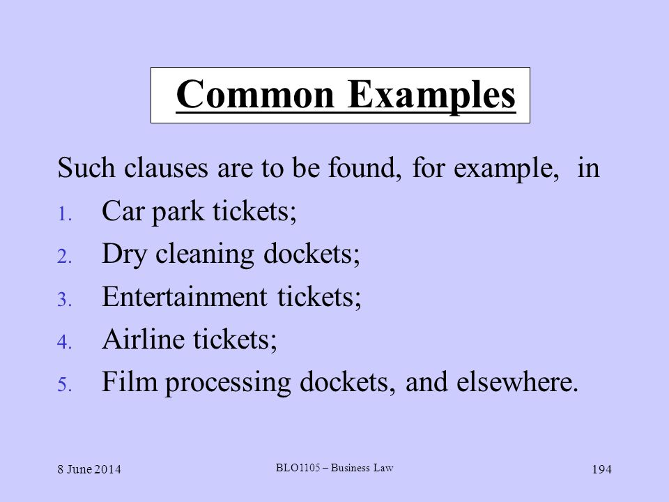 8 June 2014 BLO1105 – Business Law 194 Common Examples Such clauses are to be found, for example, in 1. Car park tickets; 2. Dry cleaning dockets; 3.