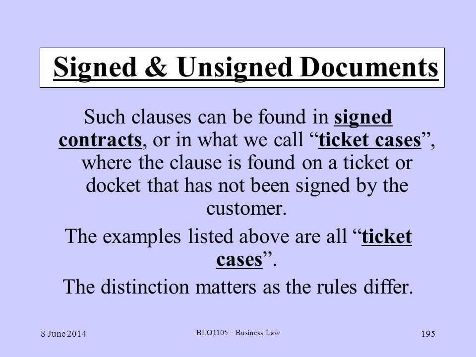 8 June 2014 BLO1105 – Business Law 195 Signed & Unsigned Documents Such clauses can be found in signed contracts, or in what we call ticket cases, whe