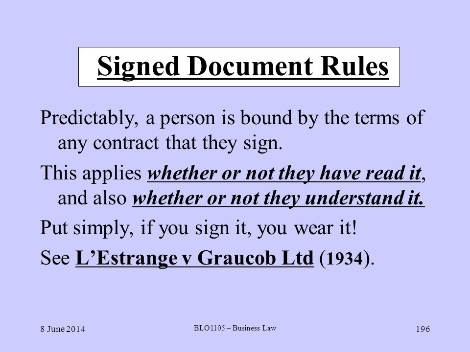 8 June 2014 BLO1105 – Business Law 196 Signed Document Rules Predictably, a person is bound by the terms of any contract that they sign. This applies