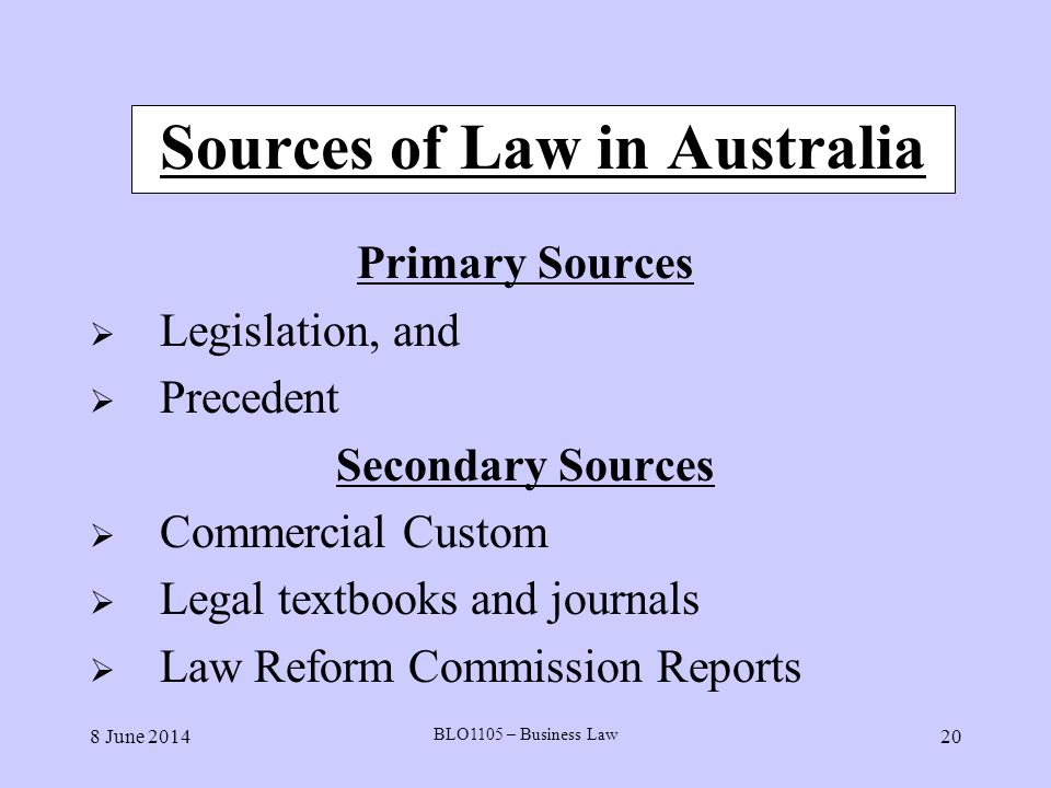 8 June 2014 BLO1105 – Business Law 20 Sources of Law in Australia Primary Sources Legislation, and Precedent Secondary Sources Commercial Custom Legal