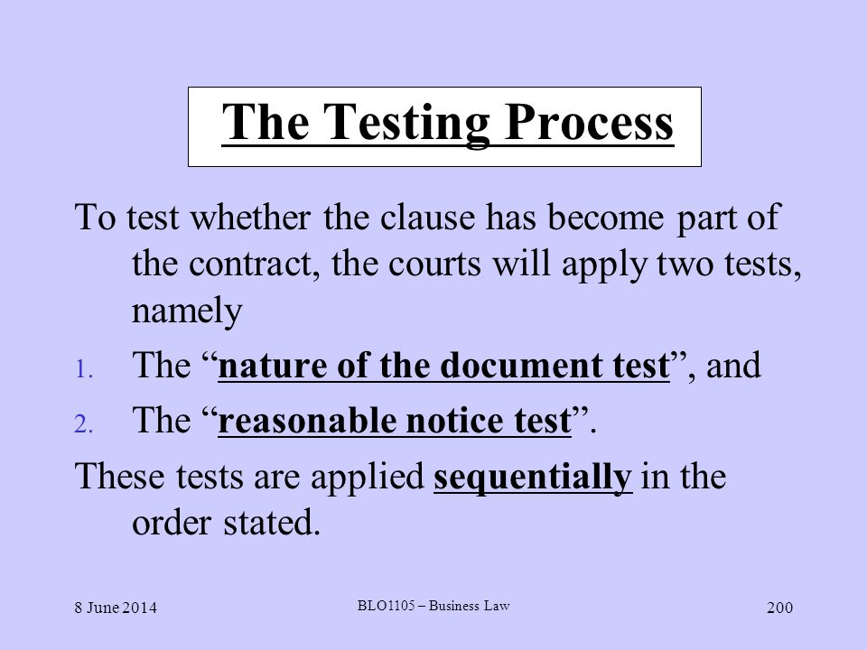 8 June 2014 BLO1105 – Business Law 200 The Testing Process To test whether the clause has become part of the contract, the courts will apply two tests