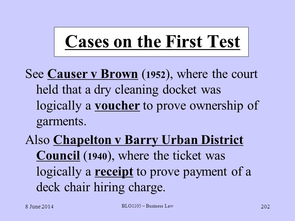 8 June 2014 BLO1105 – Business Law 202 Cases on the First Test See Causer v Brown ( 1952 ), where the court held that a dry cleaning docket was logica