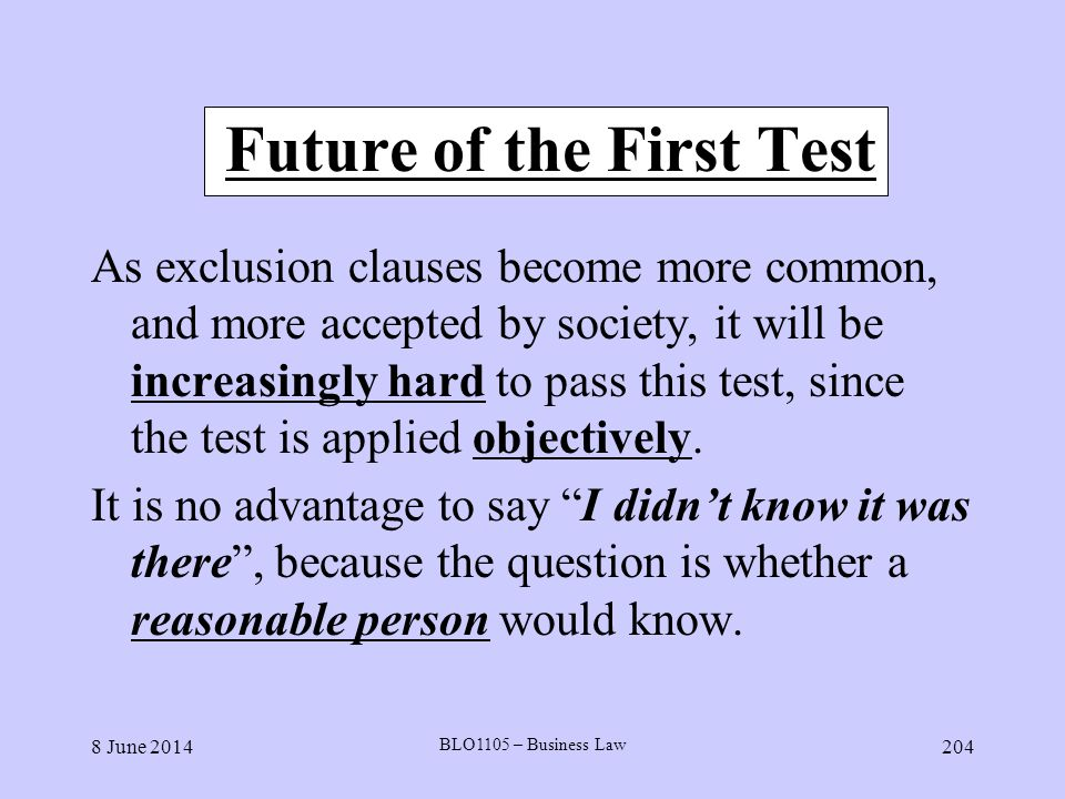 8 June 2014 BLO1105 – Business Law 204 Future of the First Test As exclusion clauses become more common, and more accepted by society, it will be incr