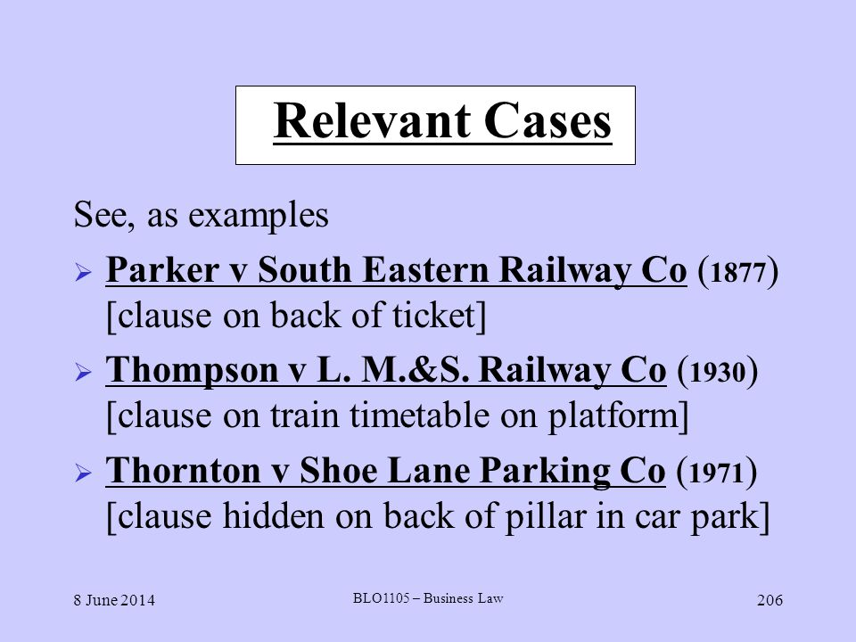 8 June 2014 BLO1105 – Business Law 206 Relevant Cases See, as examples Parker v South Eastern Railway Co ( 1877 ) [clause on back of ticket] Thompson