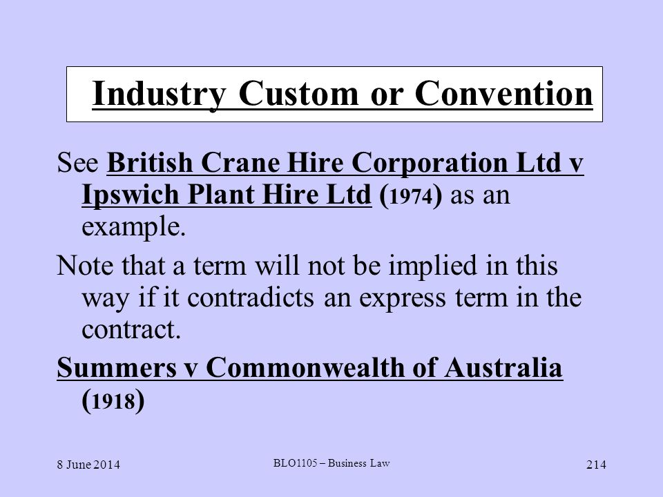 8 June 2014 BLO1105 – Business Law 214 Industry Custom or Convention See British Crane Hire Corporation Ltd v Ipswich Plant Hire Ltd ( 1974 ) as an ex