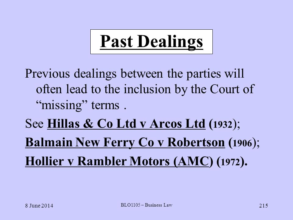 8 June 2014 BLO1105 – Business Law 215 Past Dealings Previous dealings between the parties will often lead to the inclusion by the Court of missing te