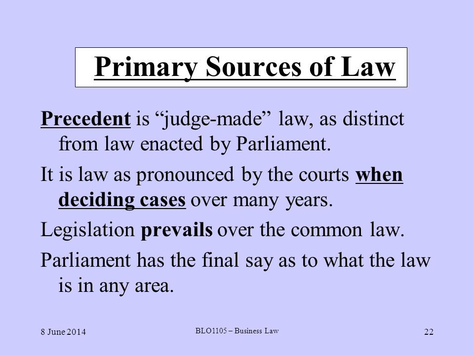 8 June 2014 BLO1105 – Business Law 22 Primary Sources of Law Precedent is judge-made law, as distinct from law enacted by Parliament. It is law as pro