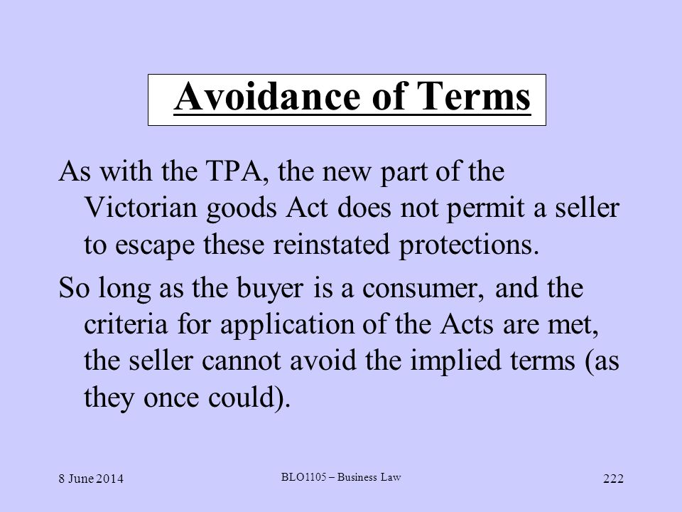8 June 2014 BLO1105 – Business Law 222 Avoidance of Terms As with the TPA, the new part of the Victorian goods Act does not permit a seller to escape