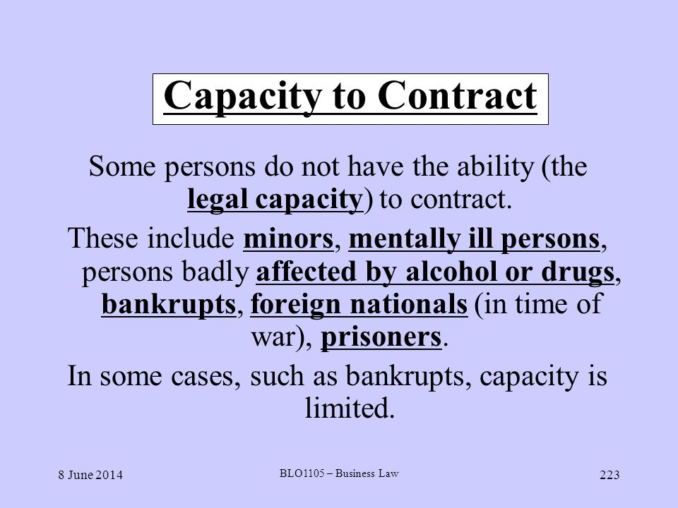 8 June 2014 BLO1105 – Business Law 223 Capacity to Contract Some persons do not have the ability (the legal capacity) to contract. These include minor