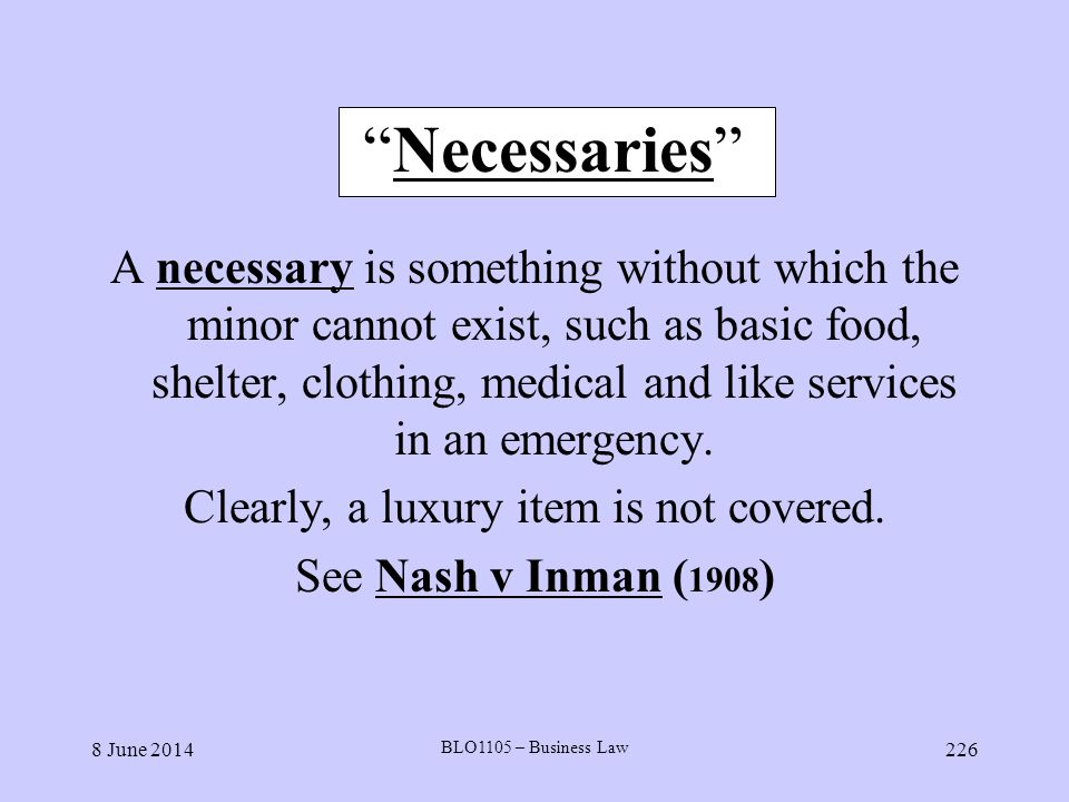 8 June 2014 BLO1105 – Business Law 226 Necessaries A necessary is something without which the minor cannot exist, such as basic food, shelter, clothin